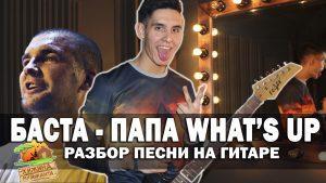 Баста - Папа What's up аккорды,текст,бой,перебор, разбор песни